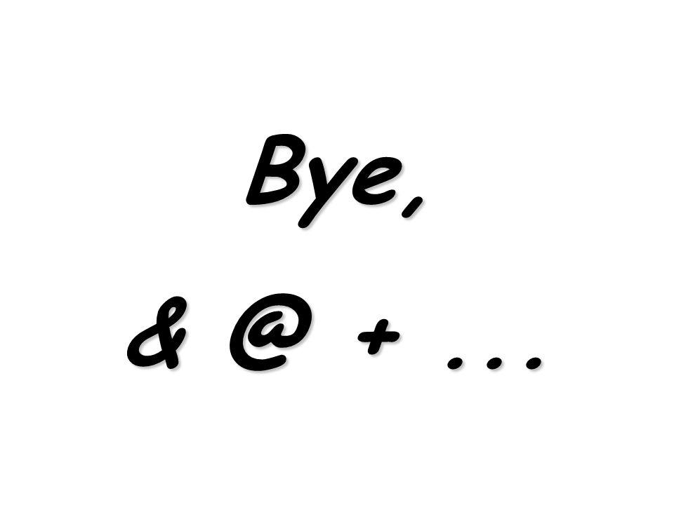 Bye, & @ + ...
