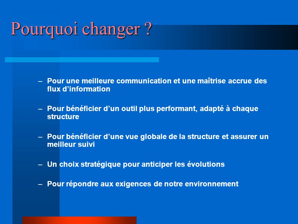 Pourquoi changer Pour une meilleure communication et une maîtrise accrue des flux d'information.