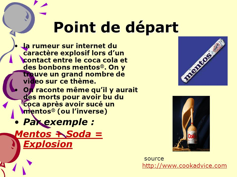 Point de départ Par exemple : Mentos + Soda = Explosion