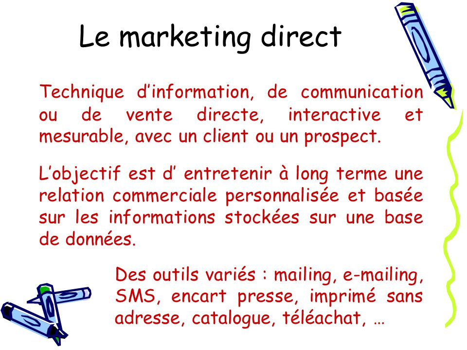 Le marketing direct Technique d'information, de communication ou de vente directe, interactive et mesurable, avec un client ou un prospect.