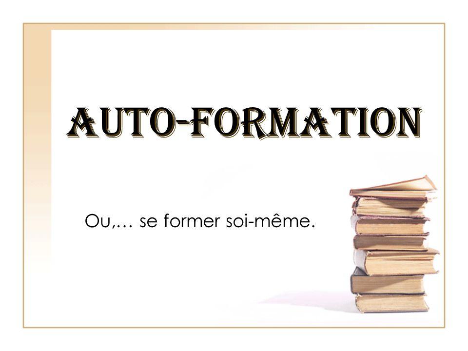 AUTO-FORMATION Ou,… se former soi-même.