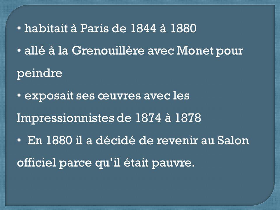 habitait à Paris de 1844 à 1880 allé à la Grenouillère avec Monet pour peindre. exposait ses œuvres avec les Impressionnistes de 1874 à 1878.