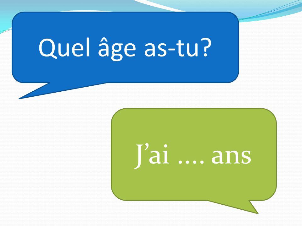Quel âge as-tu J'ai .... ans