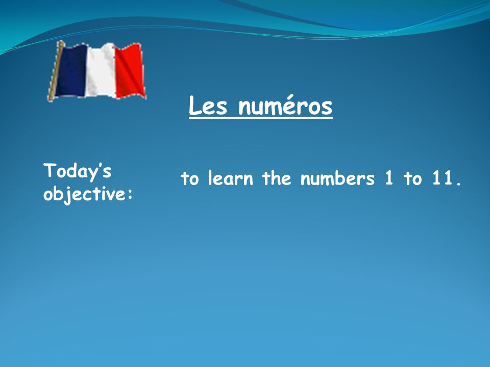 Les numéros Today's objective: to learn the numbers 1 to 11.
