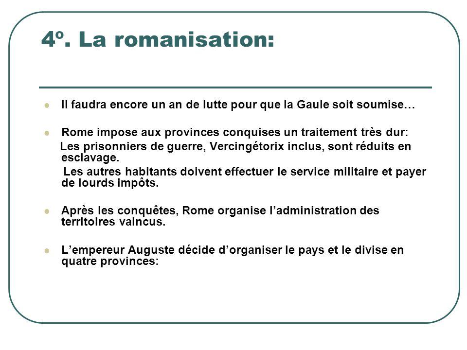 4º. La romanisation: Il faudra encore un an de lutte pour que la Gaule soit soumise… Rome impose aux provinces conquises un traitement très dur: