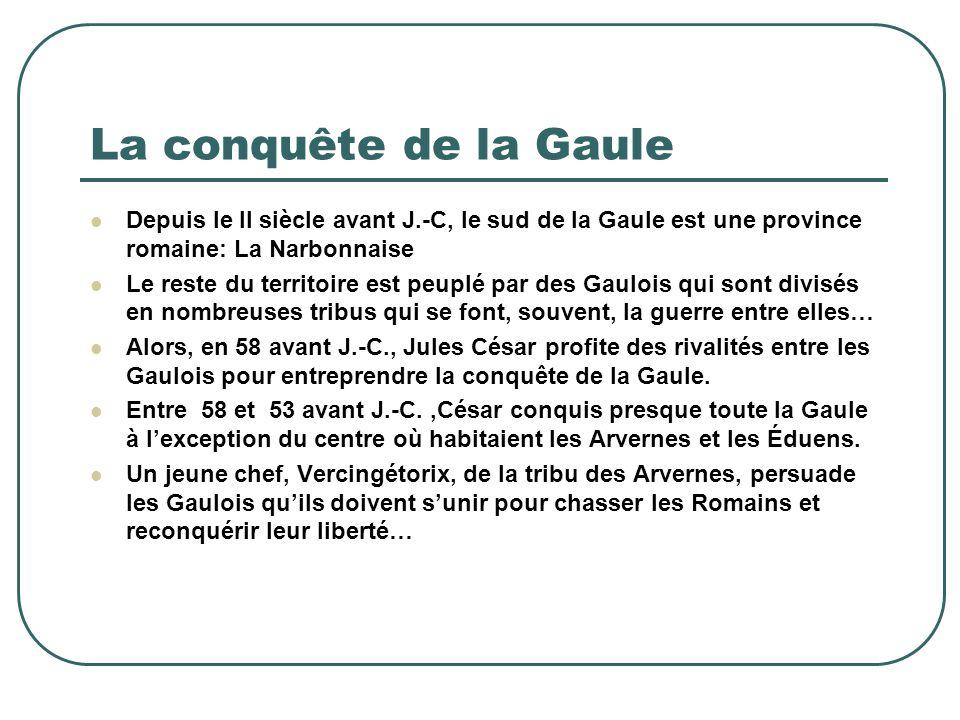 La conquête de la Gaule Depuis le II siècle avant J.-C, le sud de la Gaule est une province romaine: La Narbonnaise.