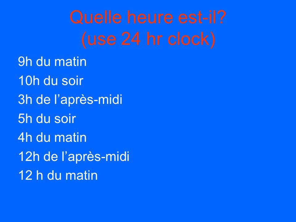 Quelle heure est-il (use 24 hr clock)
