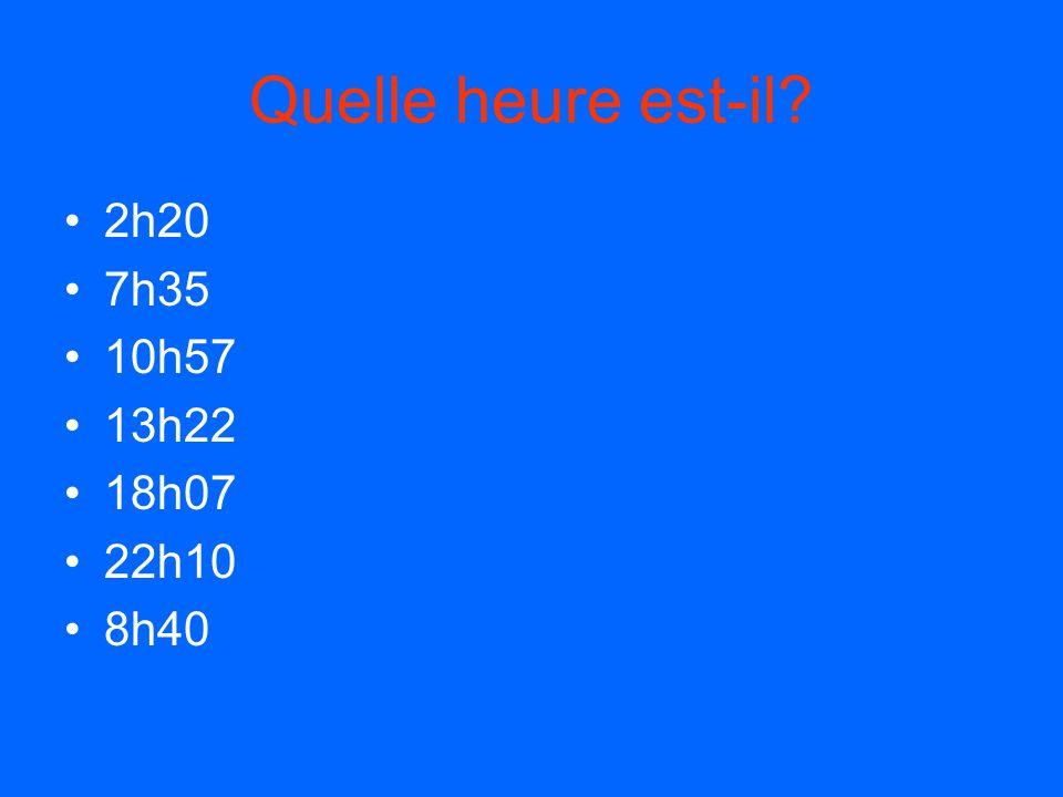 Quelle heure est-il 2h20 7h35 10h57 13h22 18h07 22h10 8h40