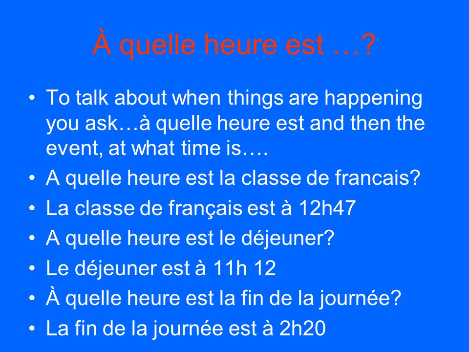 À quelle heure est … To talk about when things are happening you ask…à quelle heure est and then the event, at what time is….