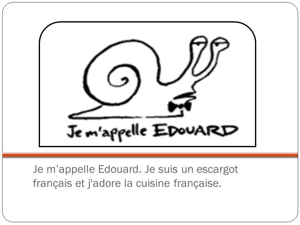 Je m'appelle Edouard. Je suis un escargot français et j adore la cuisine française.