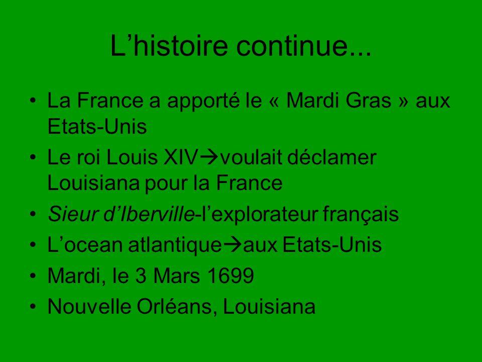 L'histoire continue... La France a apporté le « Mardi Gras » aux Etats-Unis. Le roi Louis XIVvoulait déclamer Louisiana pour la France.