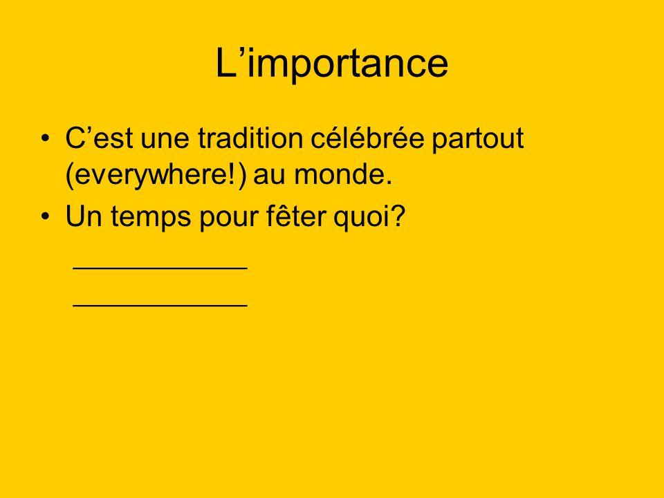 L'importance C'est une tradition célébrée partout (everywhere!) au monde. Un temps pour fêter quoi