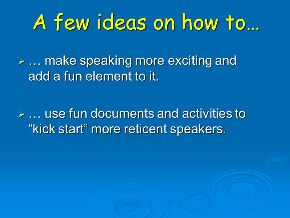 A few ideas on how to… … make speaking more exciting and add a fun element to it.