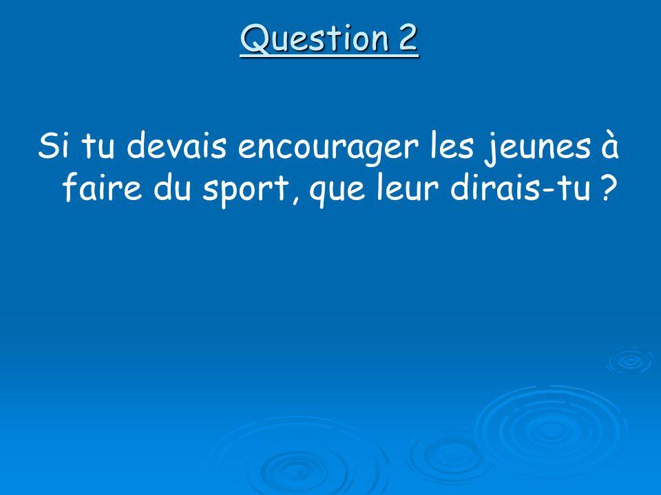 Question 2 Si tu devais encourager les jeunes à faire du sport, que leur dirais-tu