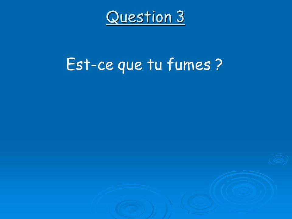 Question 3 Est-ce que tu fumes