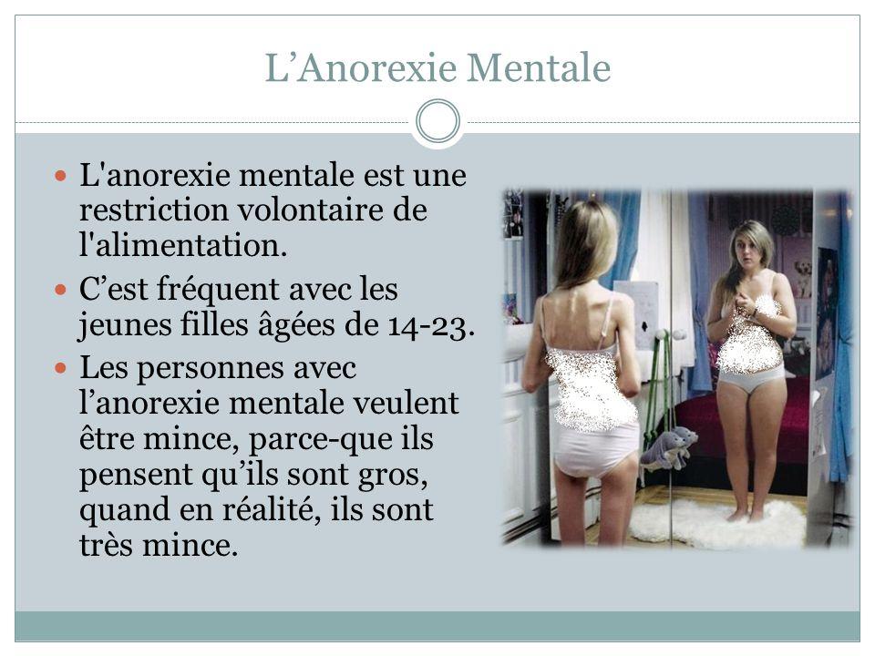 L'Anorexie Mentale L anorexie mentale est une restriction volontaire de l alimentation. C'est fréquent avec les jeunes filles âgées de 14-23.