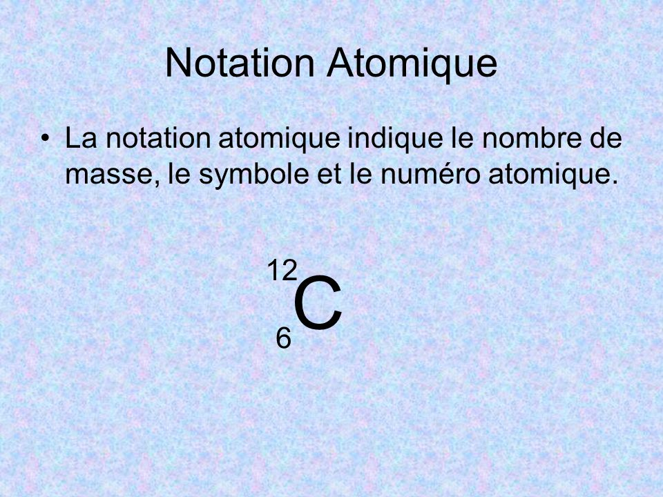 Notation Atomique La notation atomique indique le nombre de masse, le symbole et le numéro atomique.