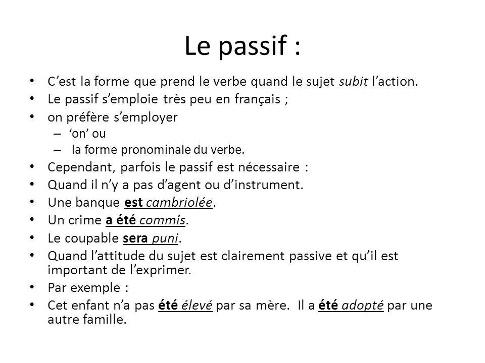 Le passif : C'est la forme que prend le verbe quand le sujet subit l'action. Le passif s'emploie très peu en français ;