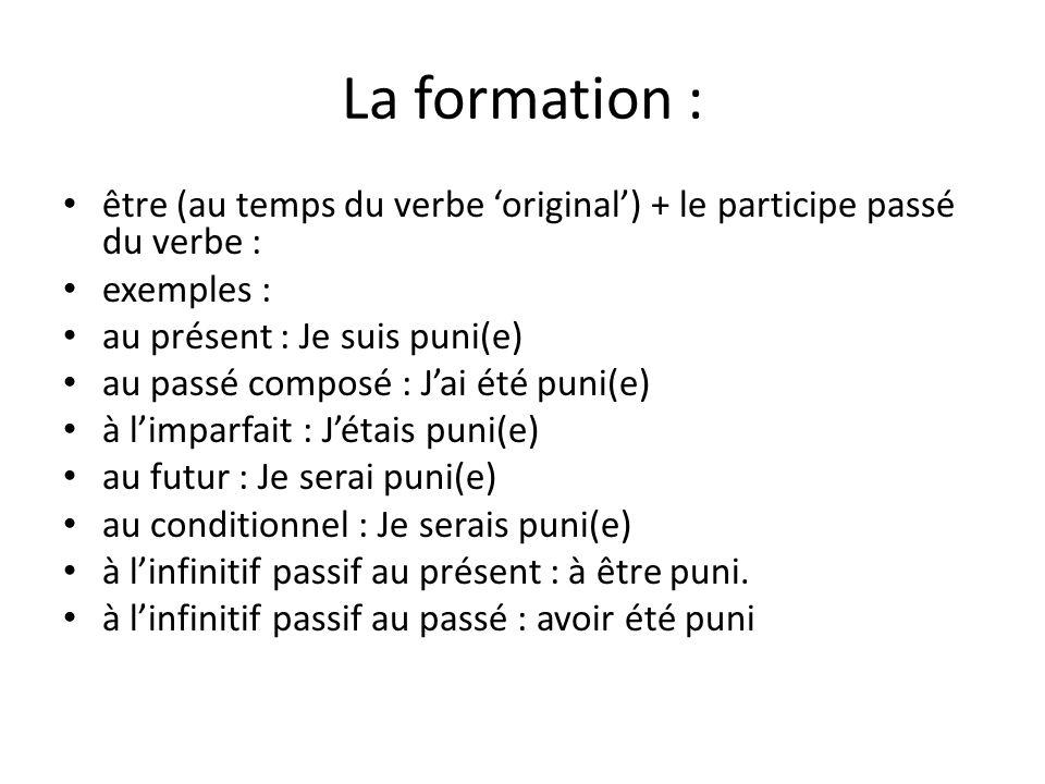 La formation : être (au temps du verbe 'original') + le participe passé du verbe : exemples : au présent : Je suis puni(e)