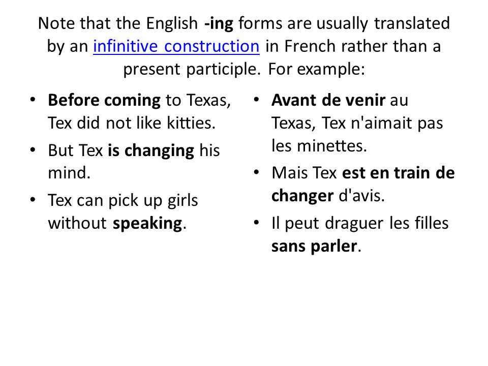 Note that the English -ing forms are usually translated by an infinitive construction in French rather than a present participle. For example: