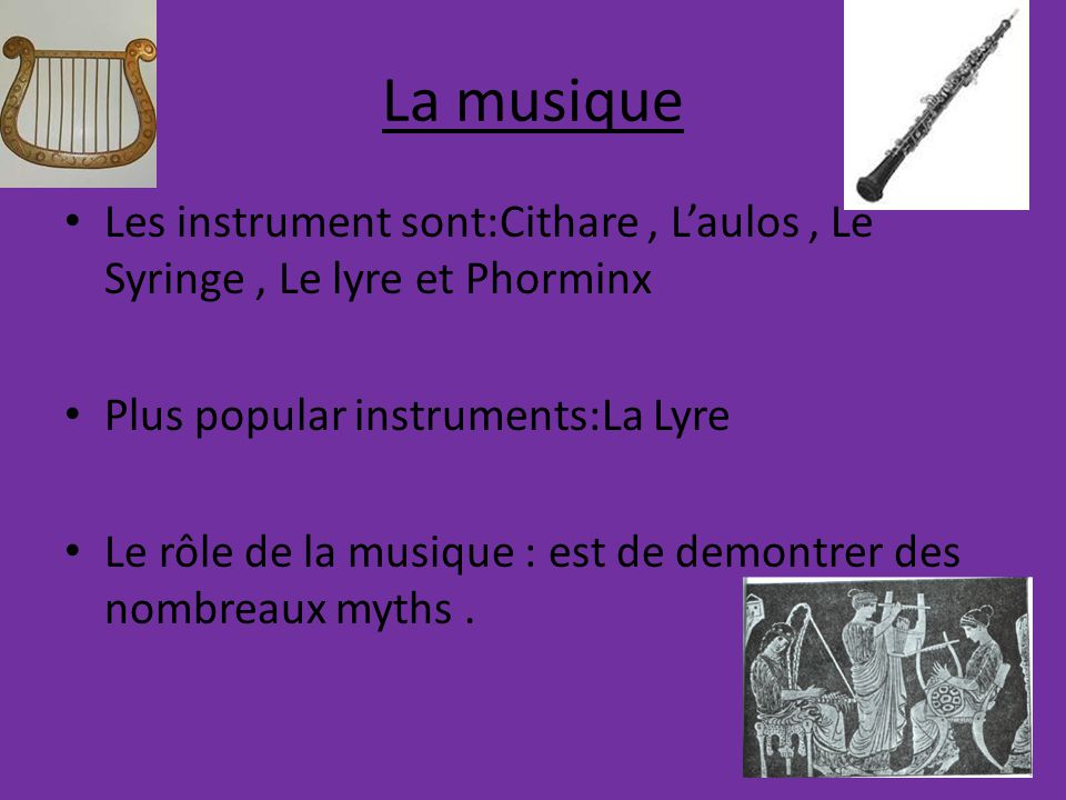 La musique Les instrument sont:Cithare , L'aulos , Le Syringe , Le lyre et Phorminx. Plus popular instruments:La Lyre.