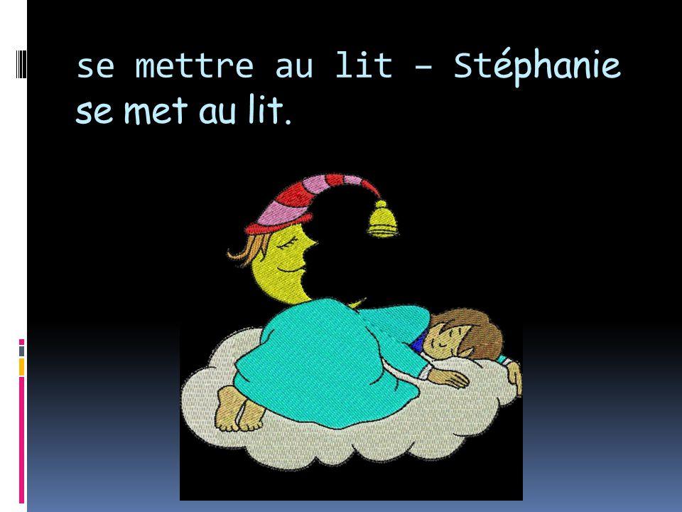 se mettre au lit – Stéphanie se met au lit.