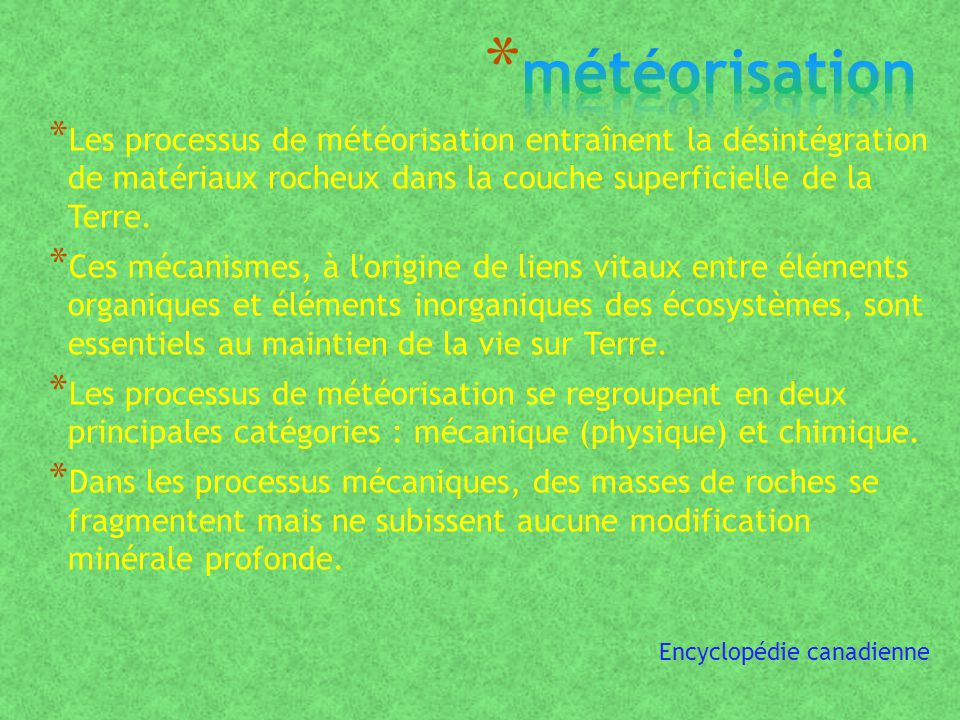 météorisation Les processus de météorisation entraînent la désintégration de matériaux rocheux dans la couche superficielle de la Terre.