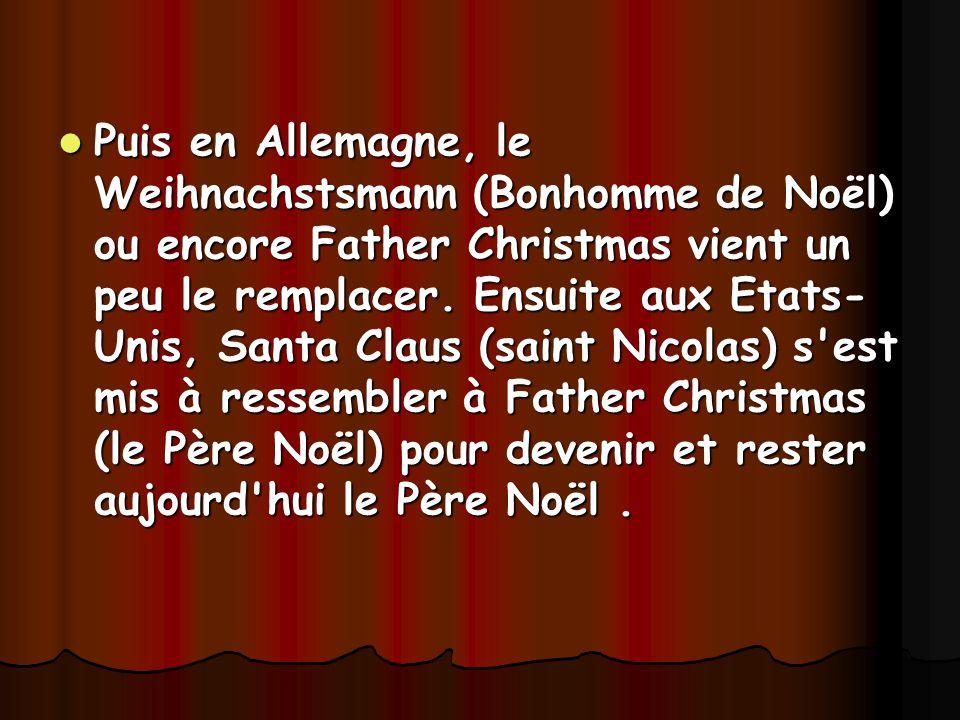 Puis en Allemagne, le Weihnachstsmann (Bonhomme de Noël) ou encore Father Christmas vient un peu le remplacer.