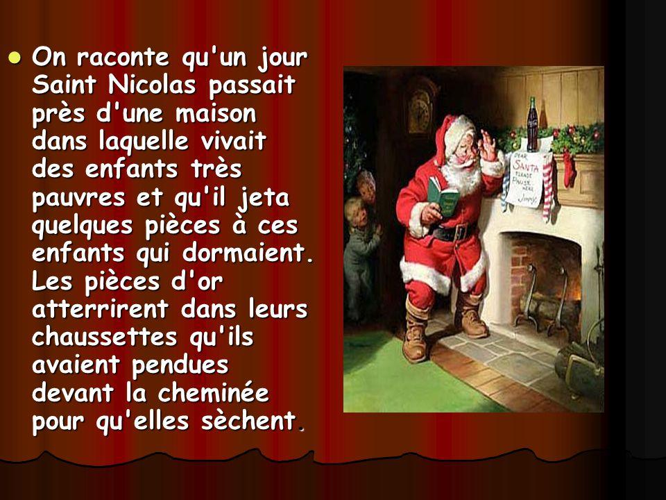 On raconte qu un jour Saint Nicolas passait près d une maison dans laquelle vivait des enfants très pauvres et qu il jeta quelques pièces à ces enfants qui dormaient.