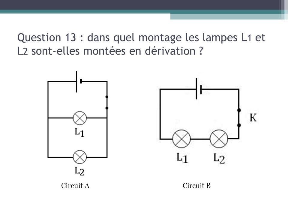 13/03/13 Question 13 : dans quel montage les lampes L1 et L2 sont-elles montées en dérivation Circuit A.