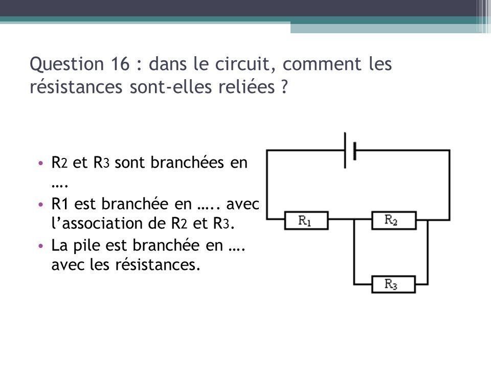 13/03/13 Question 16 : dans le circuit, comment les résistances sont-elles reliées R2 et R3 sont branchées en ….