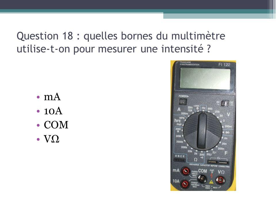 13/03/13 Question 18 : quelles bornes du multimètre utilise-t-on pour mesurer une intensité mA. 10A.
