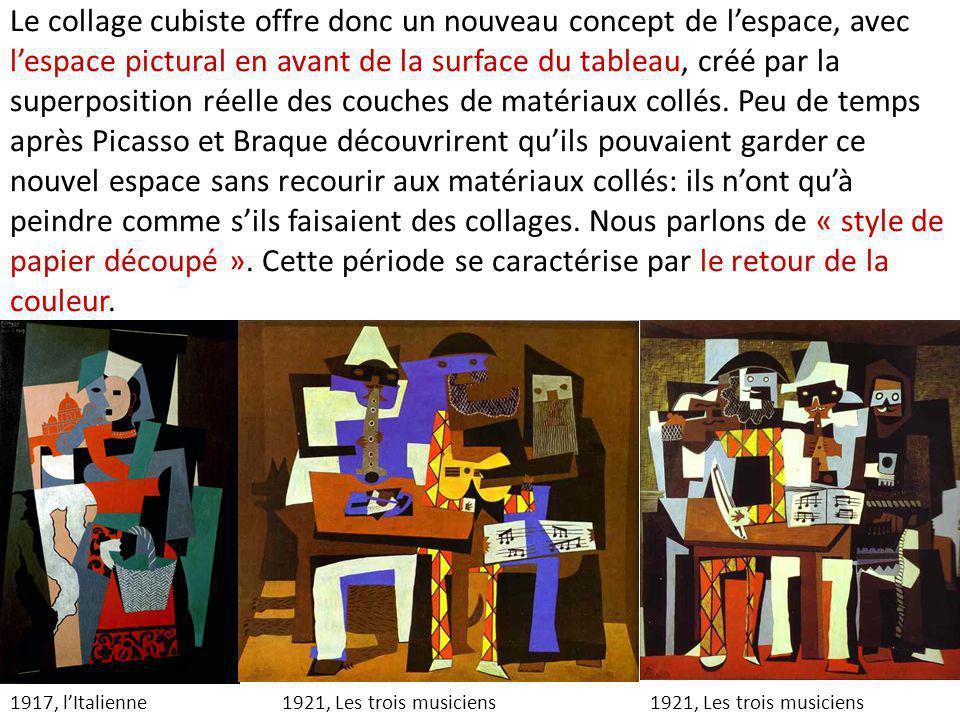 Le collage cubiste offre donc un nouveau concept de l'espace, avec l'espace pictural en avant de la surface du tableau, créé par la superposition réelle des couches de matériaux collés. Peu de temps après Picasso et Braque découvrirent qu'ils pouvaient garder ce nouvel espace sans recourir aux matériaux collés: ils n'ont qu'à peindre comme s'ils faisaient des collages. Nous parlons de « style de papier découpé ». Cette période se caractérise par le retour de la couleur.