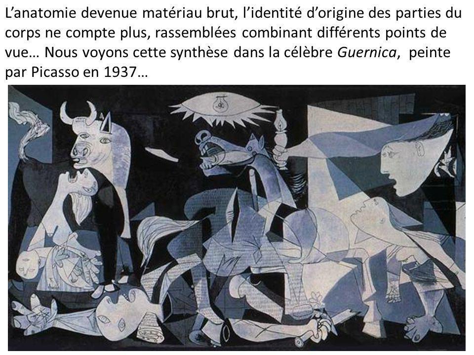 L'anatomie devenue matériau brut, l'identité d'origine des parties du corps ne compte plus, rassemblées combinant différents points de vue… Nous voyons cette synthèse dans la célèbre Guernica, peinte par Picasso en 1937…