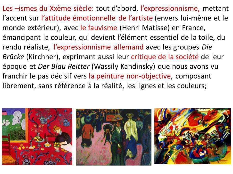 Les –ismes du Xxème siècle: tout d'abord, l'expressionnisme, mettant l'accent sur l'attitude émotionnelle de l'artiste (envers lui-même et le monde extérieur), avec le fauvisme (Henri Matisse) en France, émancipant la couleur, qui devient l'élément essentiel de la toile, du rendu réaliste, l'expressionnisme allemand avec les groupes Die Brücke (Kirchner), exprimant aussi leur critique de la société de leur époque et Der Blau Reitter (Wassily Kandinsky) que nous avons vu franchir le pas décisif vers la peinture non-objective, composant librement, sans référence à la réalité, les lignes et les couleurs;