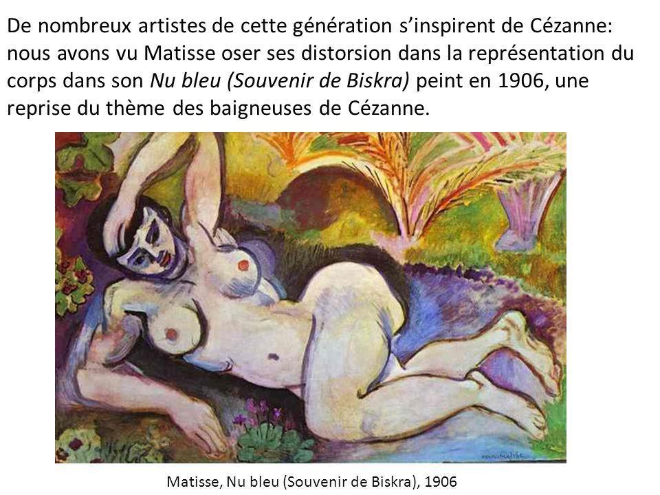 De nombreux artistes de cette génération s'inspirent de Cézanne: nous avons vu Matisse oser ses distorsion dans la représentation du corps dans son Nu bleu (Souvenir de Biskra) peint en 1906, une reprise du thème des baigneuses de Cézanne.