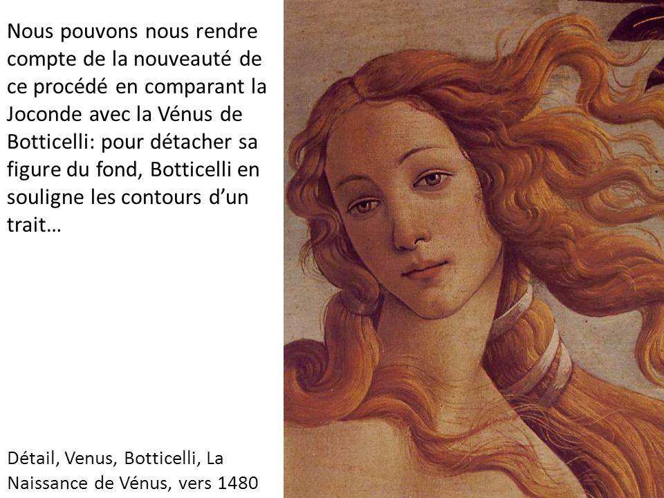 Nous pouvons nous rendre compte de la nouveauté de ce procédé en comparant la Joconde avec la Vénus de Botticelli: pour détacher sa figure du fond, Botticelli en souligne les contours d'un trait…