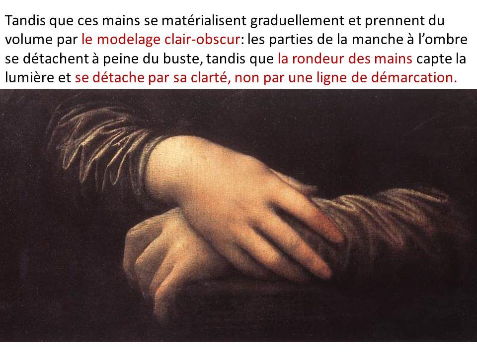 Tandis que ces mains se matérialisent graduellement et prennent du volume par le modelage clair-obscur: les parties de la manche à l'ombre se détachent à peine du buste, tandis que la rondeur des mains capte la lumière et se détache par sa clarté, non par une ligne de démarcation.