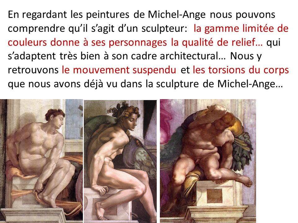 En regardant les peintures de Michel-Ange nous pouvons comprendre qu'il s'agit d'un sculpteur: la gamme limitée de couleurs donne à ses personnages la qualité de relief… qui s'adaptent très bien à son cadre architectural… Nous y retrouvons le mouvement suspendu et les torsions du corps que nous avons déjà vu dans la sculpture de Michel-Ange…