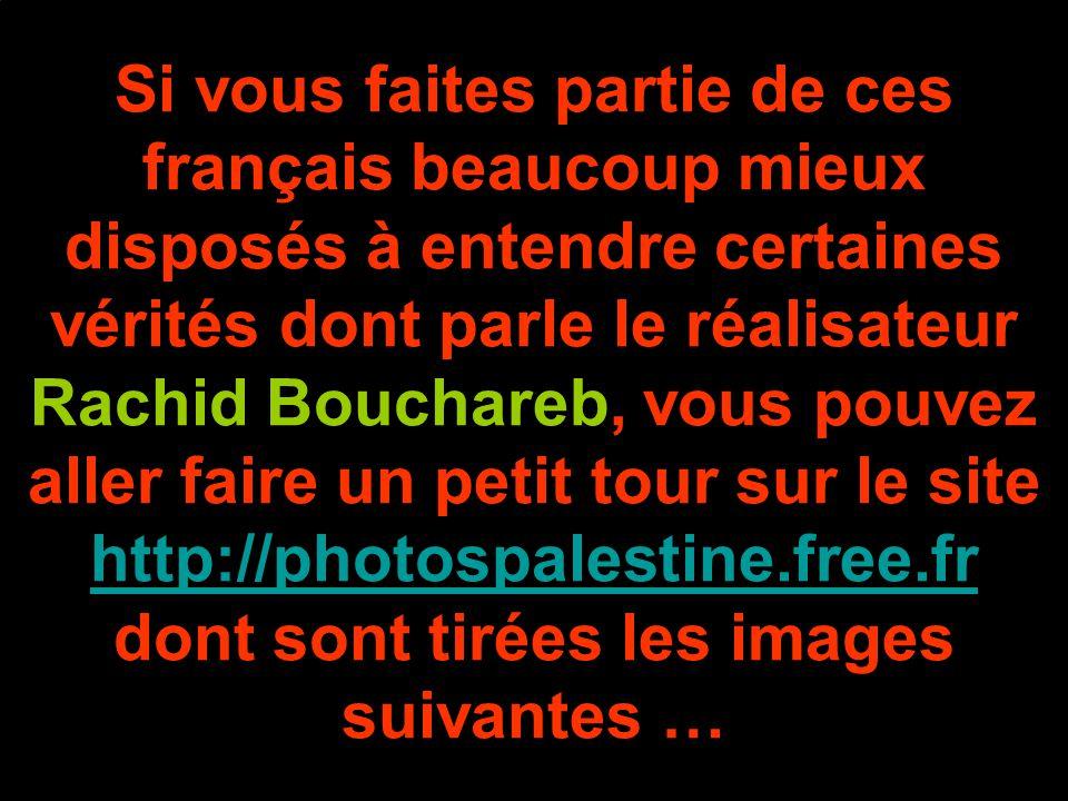 Si vous faites partie de ces français beaucoup mieux disposés à entendre certaines vérités dont parle le réalisateur Rachid Bouchareb, vous pouvez aller faire un petit tour sur le site http://photospalestine.free.fr dont sont tirées les images suivantes …