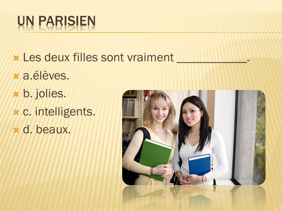Un Parisien Les deux filles sont vraiment ___________. a.élèves.