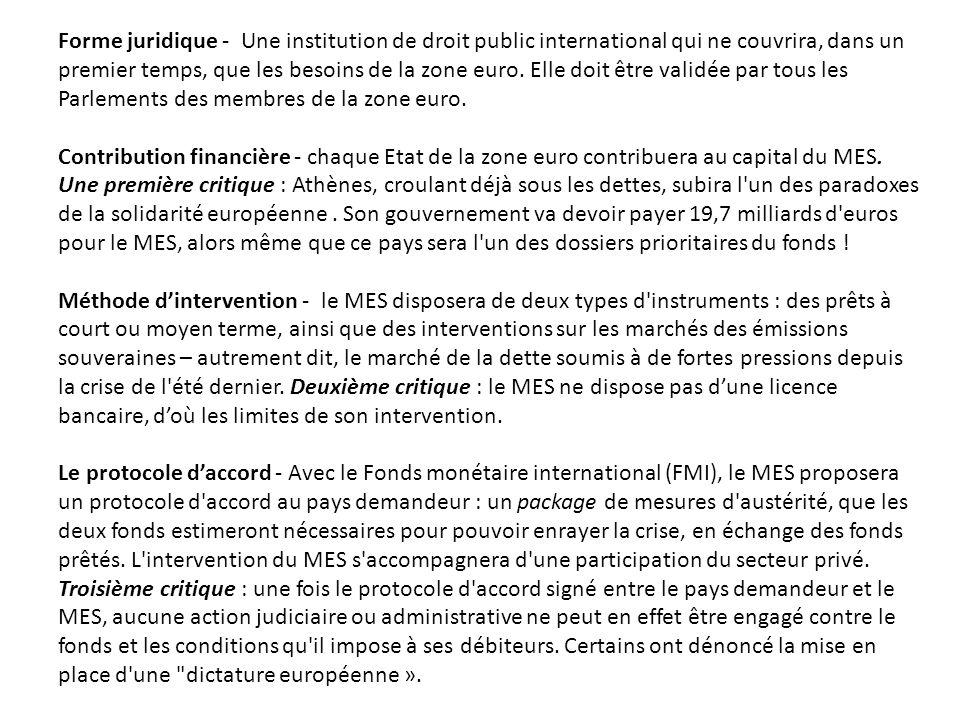 Forme juridique - Une institution de droit public international qui ne couvrira, dans un premier temps, que les besoins de la zone euro. Elle doit être validée par tous les Parlements des membres de la zone euro.