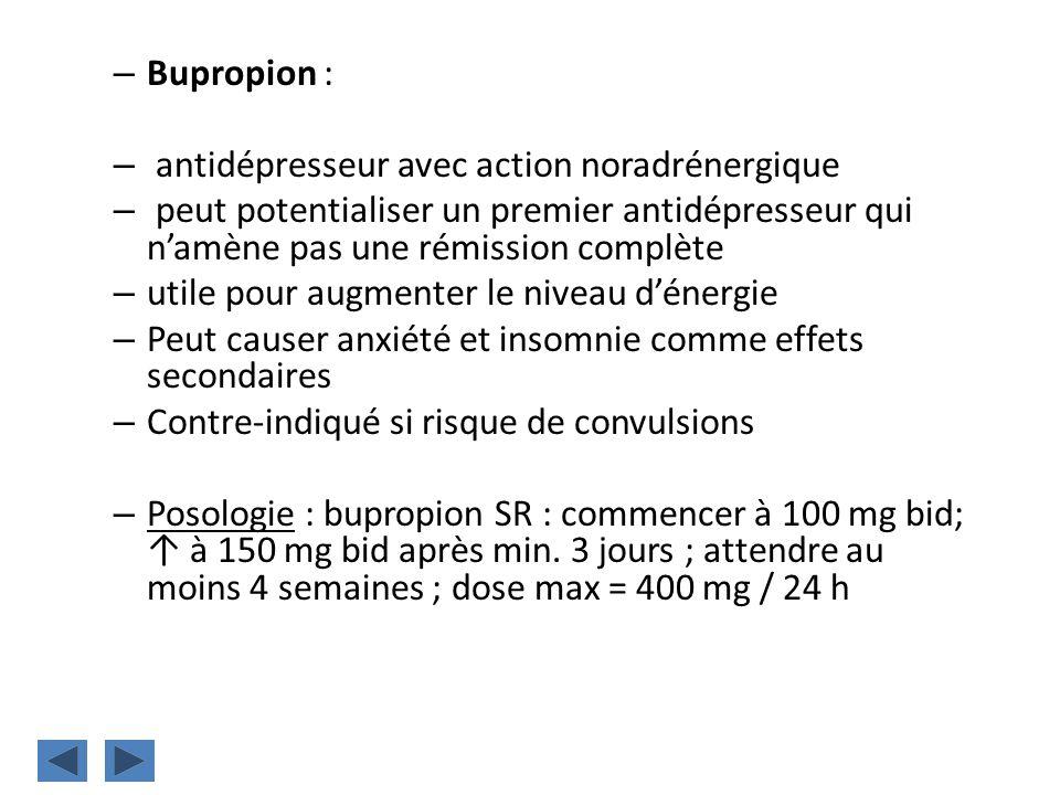 Bupropion : antidépresseur avec action noradrénergique. peut potentialiser un premier antidépresseur qui n'amène pas une rémission complète.