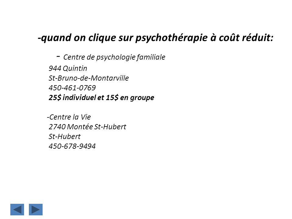 -quand on clique sur psychothérapie à coût réduit: - Centre de psychologie familiale 944 Quintin St-Bruno-de-Montarville 450-461-0769 25$ individuel et 15$ en groupe -Centre la Vie 2740 Montée St-Hubert St-Hubert 450-678-9494