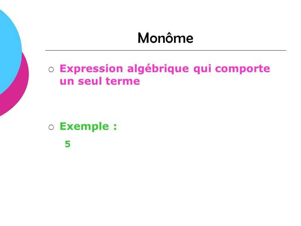 Monôme Expression algébrique qui comporte un seul terme Exemple : 5