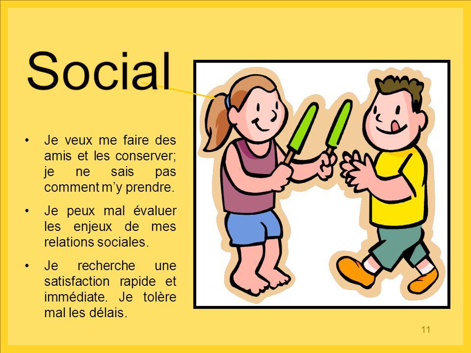 Social Je veux me faire des amis et les conserver; je ne sais pas comment m'y prendre. Je peux mal évaluer les enjeux de mes relations sociales.