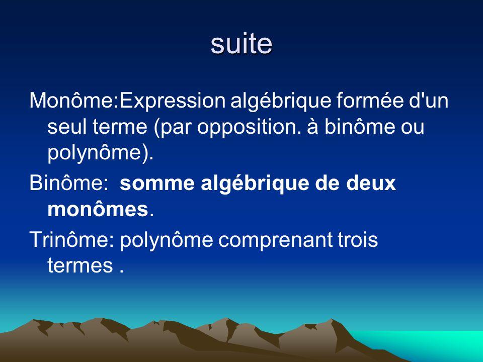suite Monôme:Expression algébrique formée d un seul terme (par opposition. à binôme ou polynôme). Binôme: somme algébrique de deux monômes.