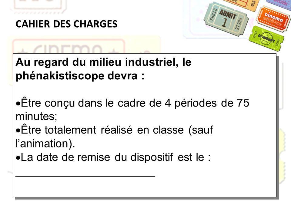 CAHIER DES CHARGES Au regard du milieu industriel, le phénakistiscope devra : Être conçu dans le cadre de 4 périodes de 75 minutes;