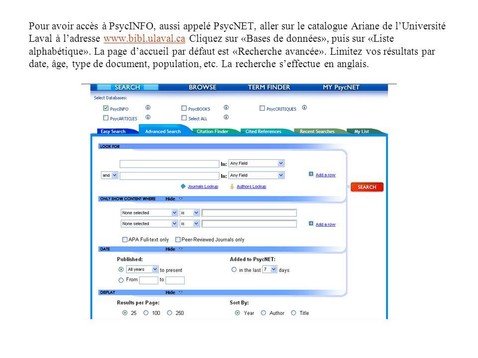 Pour avoir accès à PsycINFO, aussi appelé PsycNET, aller sur le catalogue Ariane de l'Université Laval à l'adresse www.bibl.ulaval.ca Cliquez sur «Bases de données», puis sur «Liste alphabétique». La page d'accueil par défaut est «Recherche avancée».
