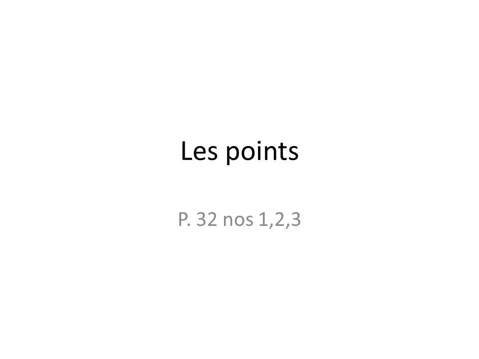 Les points P. 32 nos 1,2,3